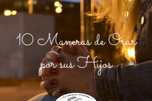 10 Maneras de Orar por su Hijo