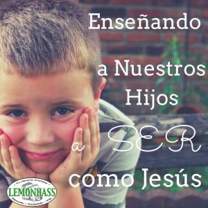 Enseñando a Nuestros Hijos a Ser como Jesús